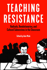 Teaching Resistance: Radicals, Revolutionaries, and Cultural Subversives in the Classroom