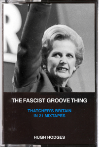 The Fascist Groove Thing: A History of Thatcher's Britain in 21 Mixtapes