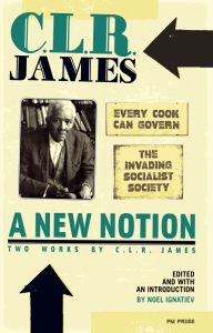 "A New Notion: Two Works by C.L.R. James: ""Every Cook Can Govern"" and ""The Invading Socialist Society"""